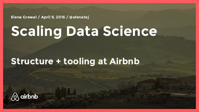 Scaling Data Science Structure + tooling at Airbnb Elena Grewal / April 9, 2016 / @elenatej