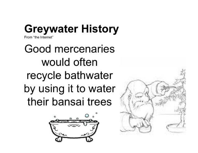 """Greywater History  From """"the Internet'  Good mercenaries would often recycle bathwater  by using it to water _   their ban..."""