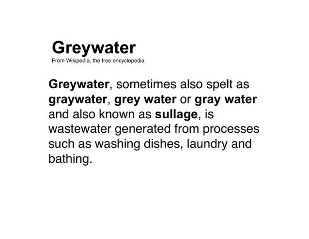 Greywater  From Wikipedia.  the free encyclopedia  Greywater,  sometimes also spelt as graywater,  grey water or gray wate...