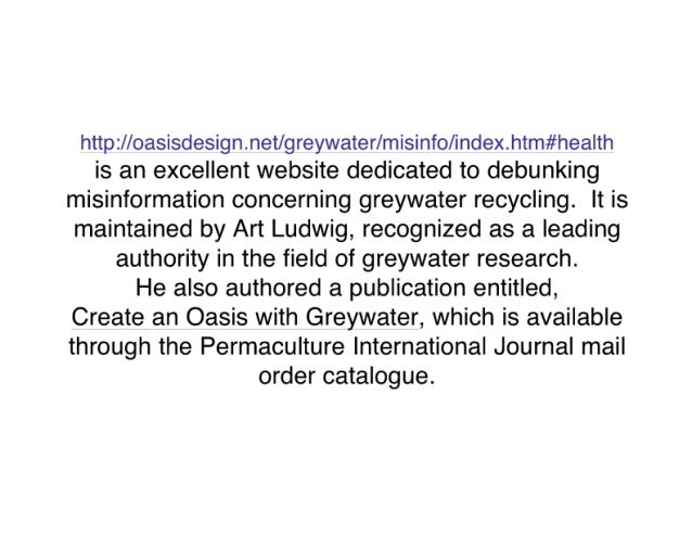 http: //oasisdesign. net/ greywaterlmisinfofindex. htm#hea| th is an excellent website dedicated to debunking misinformatio...