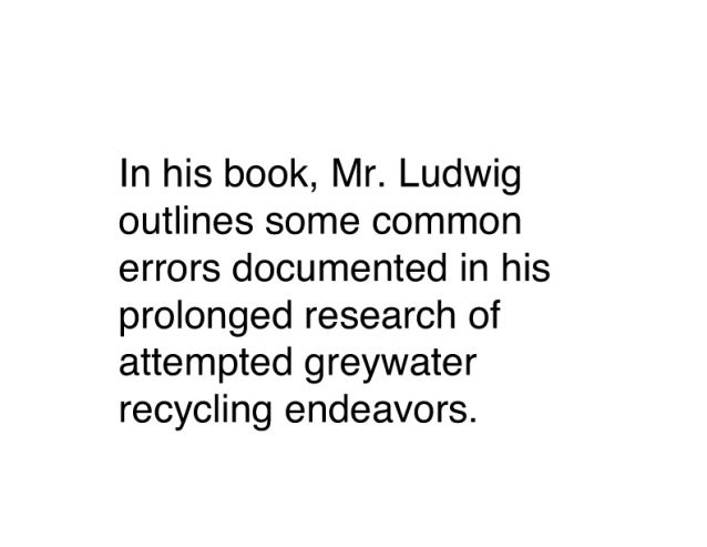 In his book,  Mr.  Ludwig outlines some common errors documented in his prolonged research of attempted greywater recyclin...