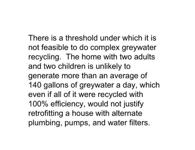 There is a threshold under which it is not feasible to do complex greywater recycling.  The home with two adults and two c...