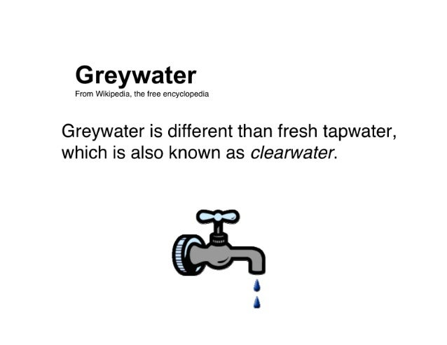 Greywater  From Wikipedia.  the free encyclopedia  Greywater is different than fresh tapwater,  which is also known as cle...