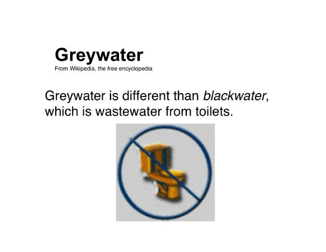 Greywater  From Vlfikipedia,  the free encyclopedia  Greywater is different than blackwater,  which is wastewater from toil...