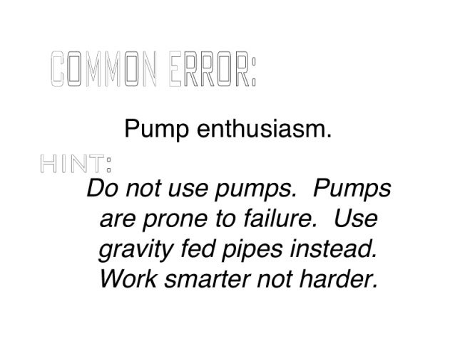"""H"""" llfll ZRR@FlE  Pump enthusiasm.   Hal """" T:   Do not use pumps.  Pumps are prone to failure.  Use gravity fed pipes inste..."""
