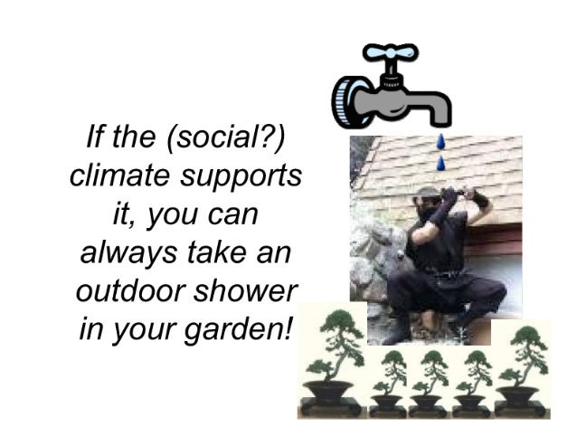 If the (social? ) climate supports it,  you can always take an outdoor shower in your garden!
