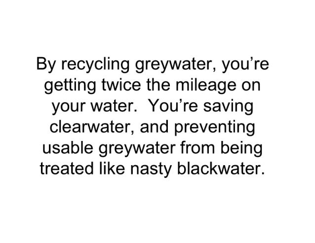 By recycling greywater,  you're getting twice the mileage on your water.  You're saving clearvvater,  and preventing usabl...