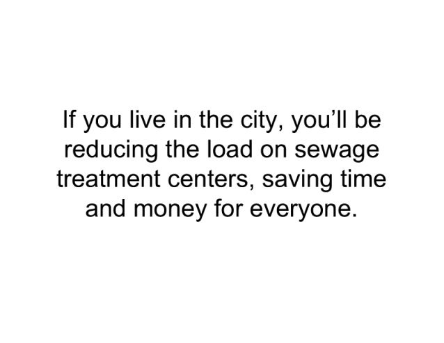 If you live in the city,  you'll be  reducing the load on sewage  treatment centers,  saving time and money for everyone.
