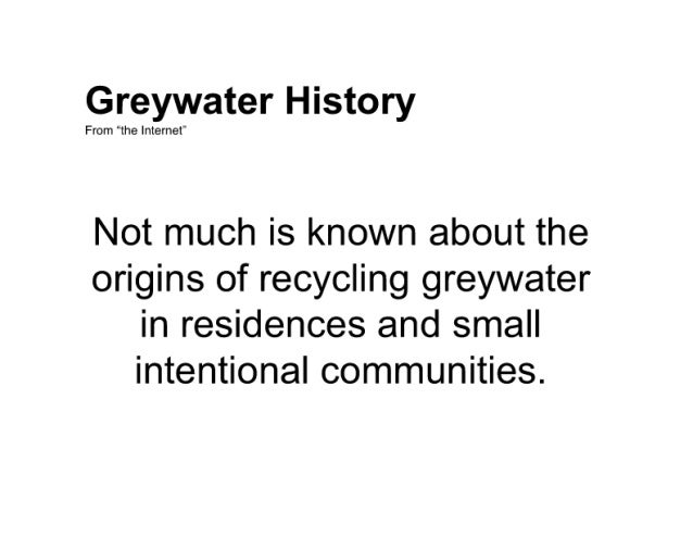 """Greywater History  From """"the Internet'  Not much is known about the origins of recycling greywater in residences and small..."""