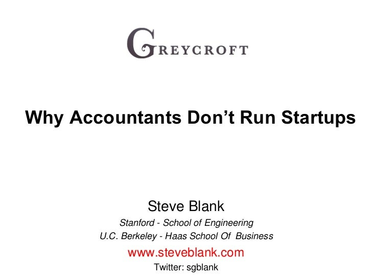 Why Accountants Don't Run Startups<br />Steve Blank<br />Stanford - School of Engineering<br />U.C. Berkeley - Haas School...