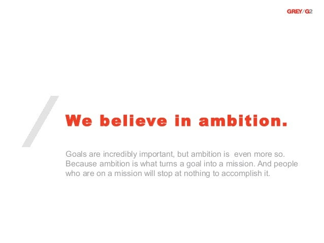 We believe in ambition.Goals are incredibly important, but ambition is even more so.Because ambition is what turns a goal ...