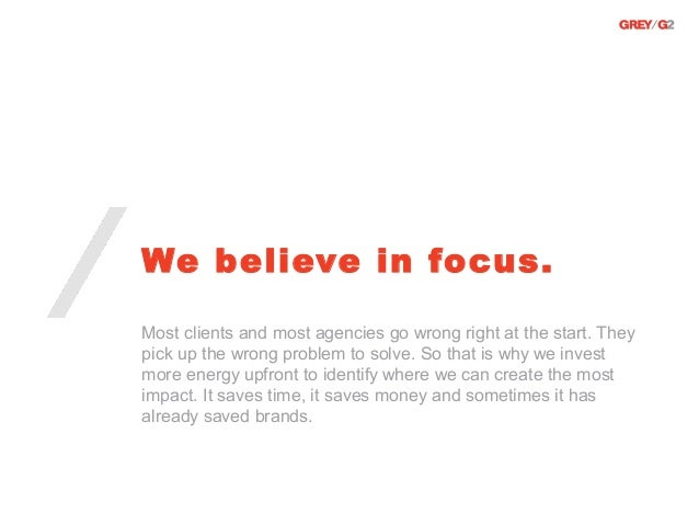 We believe in focus.Most clients and most agencies go wrong right at the start. Theypick up the wrong problem to solve. So...