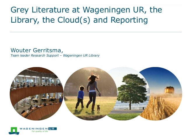 Grey Literature at Wageningen UR, the Library, the Cloud(s) and Reporting  Wouter Gerritsma,  Team leader Research Support...