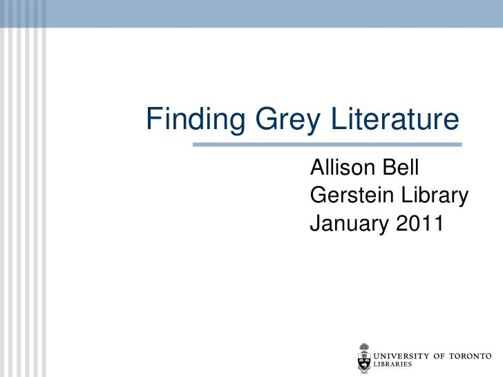 Finding Grey Literature Allison Bell Gerstein Library January 2011