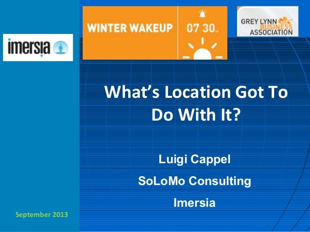 September 2013 What's Location Got To Do With It? Luigi Cappel SoLoMo Consulting Imersia