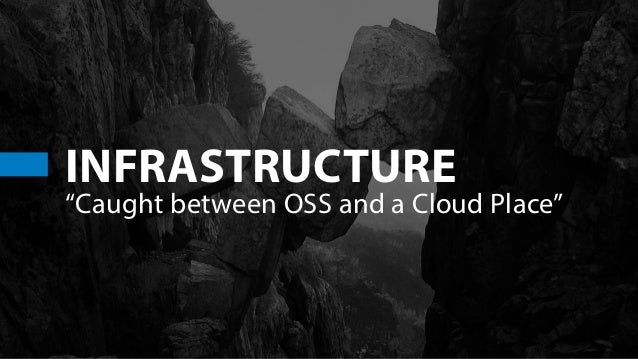 """INFRASTRUCTURE """"Caught between OSS and a Cloud Place"""""""