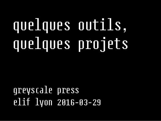 greyscale press elif lyon 2016-03-29 quelques outils,  quelques projets