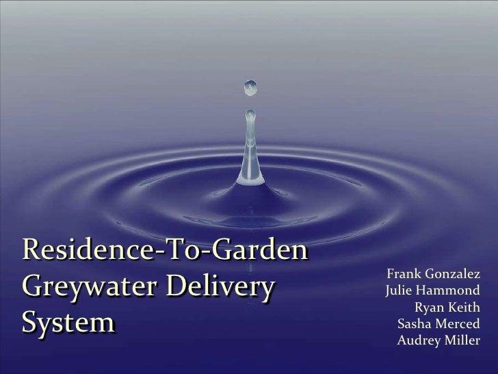 Residence-To-GardenGreywater Delivery System<br />Frank Gonzalez <br />Julie Hammond <br />Ryan Keith<br />Sasha Merced <b...