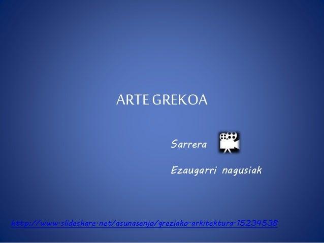 ARTE GREKOA  Sarrera  Ezaugarri nagusiak  http://www.slideshare.net/asunasenjo/greziako-arkitektura-15234538