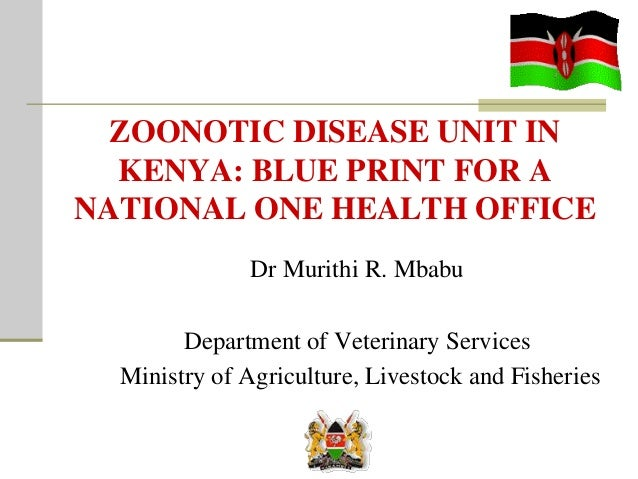 ZOONOTIC DISEASE UNIT IN KENYA: BLUE PRINT FOR A NATIONAL ONE HEALTH OFFICE Dr Murithi R. Mbabu Department of Veterinary S...