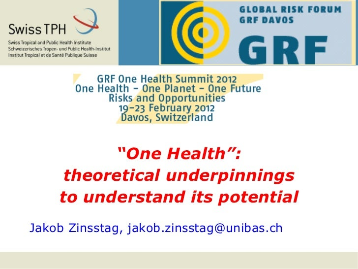 """""""One Health"""":     theoretical underpinnings    to understand its potentialJakob Zinsstag, jakob.zinsstag@unibas.ch"""