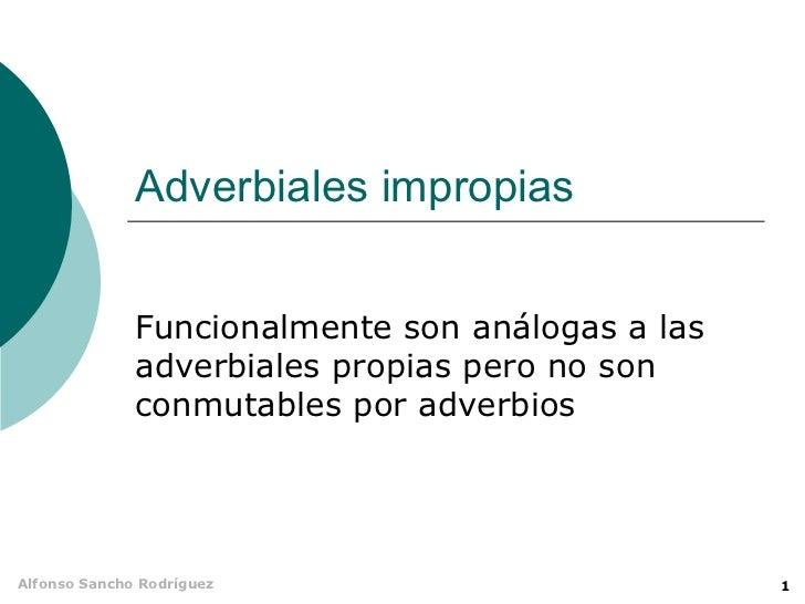 Adverbiales impropias              Funcionalmente son análogas a las              adverbiales propias pero no son         ...