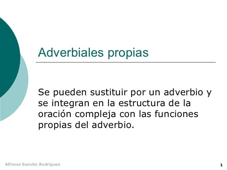 Adverbiales propias              Se pueden sustituir por un adverbio y              se integran en la estructura de la    ...