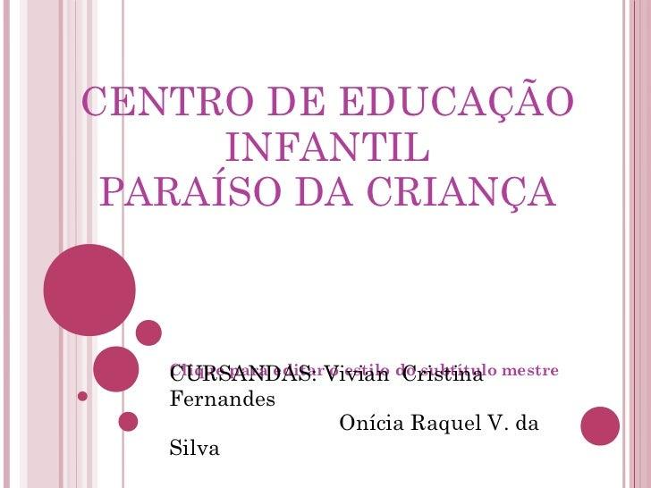 CENTRO DE EDUCAÇÃO      INFANTIL PARAÍSO DA CRIANÇA   Clique para editarVivian do subtítulo mestre   CURSANDAS: o estilo C...