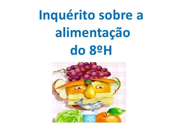 Inquérito sobre a  alimentaçãodo 8ºH<br />