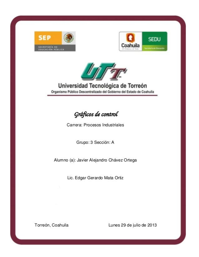 Torreón, Coahuila Lunes 29 de julio de 2013 Gráficos de control Carrera: Procesos Industriales Grupo: 3 Sección: A Alumno ...