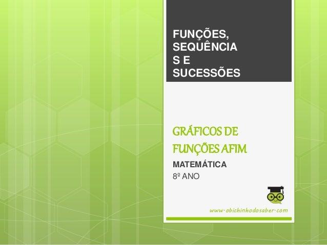 GRÁFICOS DE FUNÇÕES AFIM MATEMÁTICA 8º ANO FUNÇÕES, SEQUÊNCIA S E SUCESSÕES www.obichinhodosaber.com