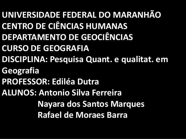 UNIVERSIDADE FEDERAL DO MARANHÃOCENTRO DE CIÊNCIAS HUMANASDEPARTAMENTO DE GEOCIÊNCIASCURSO DE GEOGRAFIADISCIPLINA: Pesquis...