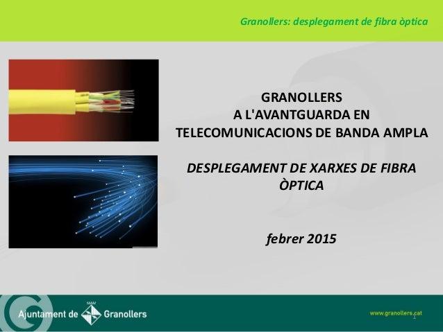 GRANOLLERS A L'AVANTGUARDA EN TELECOMUNICACIONS DE BANDA AMPLA DESPLEGAMENT DE XARXES DE FIBRA ÒPTICA febrer 2015 Granolle...