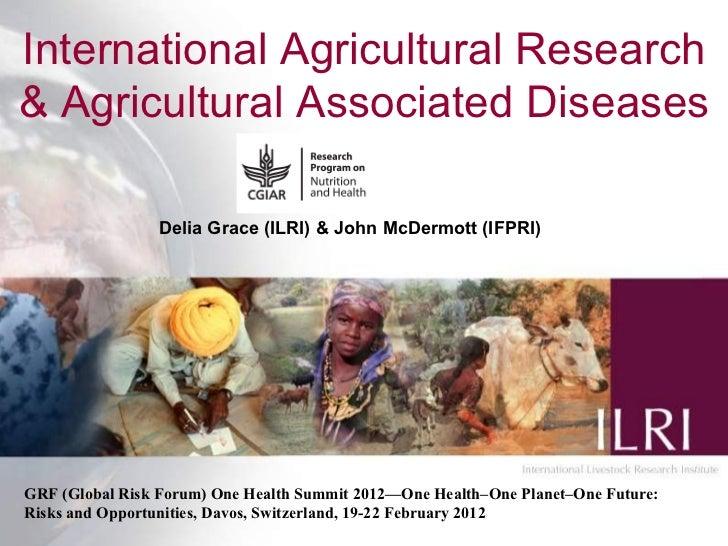 International Agricultural Research& Agricultural Associated Diseases                 Delia Grace (ILRI) & John McDermott ...