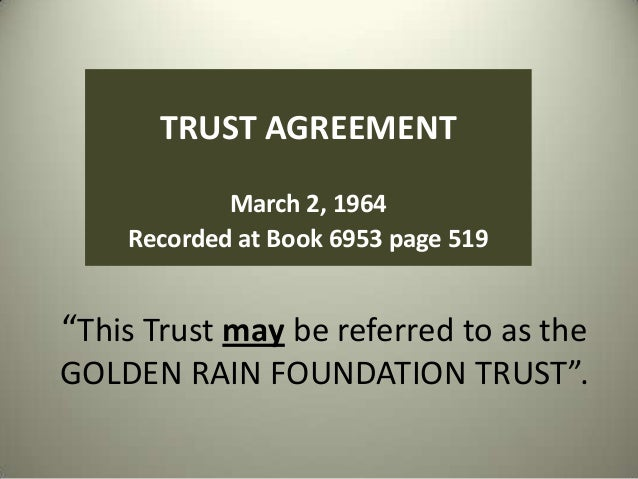 "TRUST AGREEMENT March 2, 1964 Recorded at Book 6953 page 519  ""This Trust may be referred to as the GOLDEN RAIN FOUNDATION..."