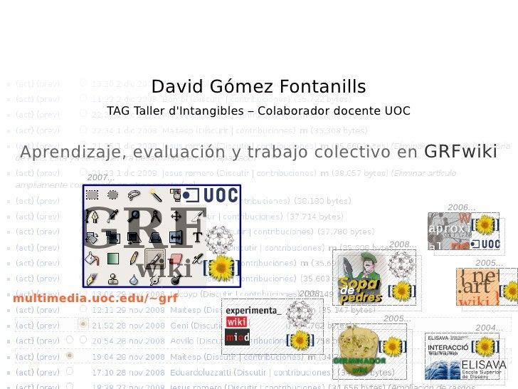 David Gómez Fontanills TAG Taller d'Intangibles Colaborador docente UOC 2007... Trabajo colectivo, colaboración y evaluaci...