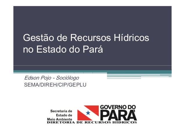 Gestão de Recursos Hídricos no Estado do Pará Edson Pojo - Sociólogo SEMA/DIREH/CIP/GEPLU