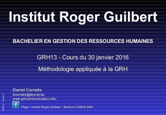 1 GRH13–Cours01 Institut Roger Guilbert GRH13 - Cours du 30 janvier 2016 Méthodologie appliquée à la GRH Daniel Cornelis d...