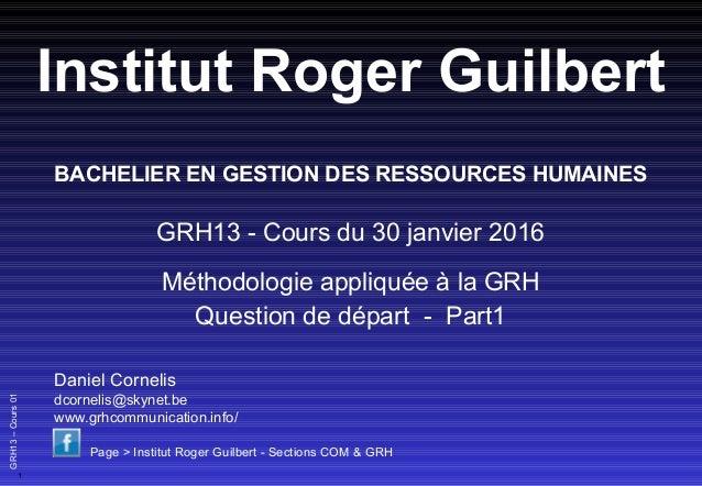 1 GRH13–Cours01 Institut Roger Guilbert GRH13 - Cours du 30 janvier 2016 Méthodologie appliquée à la GRH Question de dépar...