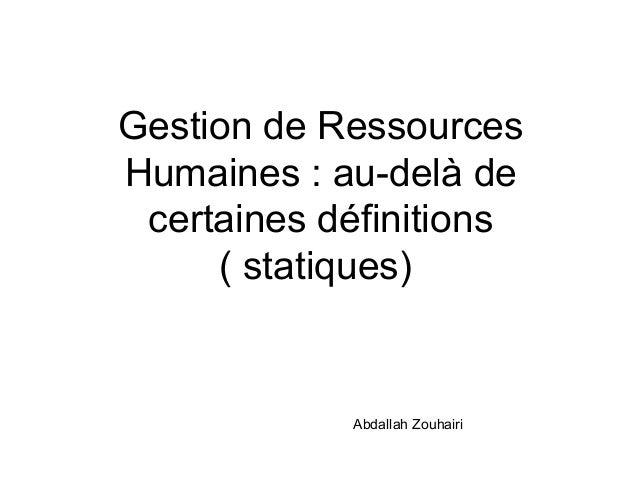 Gestion de Ressources Humaines : au-delà de certaines définitions ( statiques) Abdallah Zouhairi