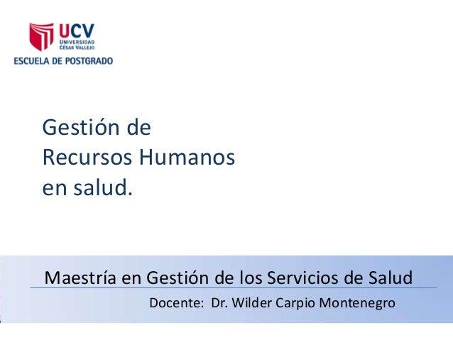 Gestión deRecursos Humanosen salud.Maestría en Gestión de los Servicios de Salud            Docente: Dr. Wilder Carpio Mon...