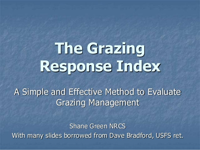 The Grazing Response Index A Simple and Effective Method to Evaluate Grazing Management Shane Green NRCS With many slides ...
