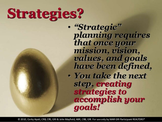 "Strategies? • ""Strategic"" planning requires that once your mission, vision, values, and goals have been defined, • You tak..."