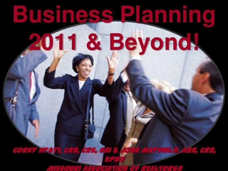 Business Planning2011 & Beyond!<br />Corky Hyatt, CRB, CRS, GRI & John Mayfield, ABR, CRB, ePro<br />Missouri Association ...
