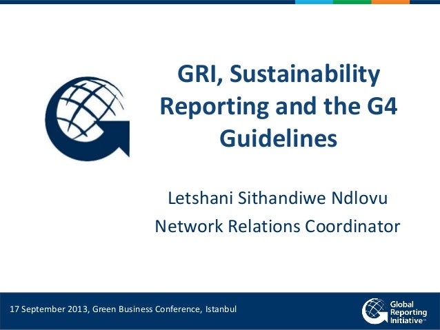 GRI, Sustainability Reporting and the G4 Guidelines Letshani Sithandiwe Ndlovu Network Relations Coordinator 17 September ...