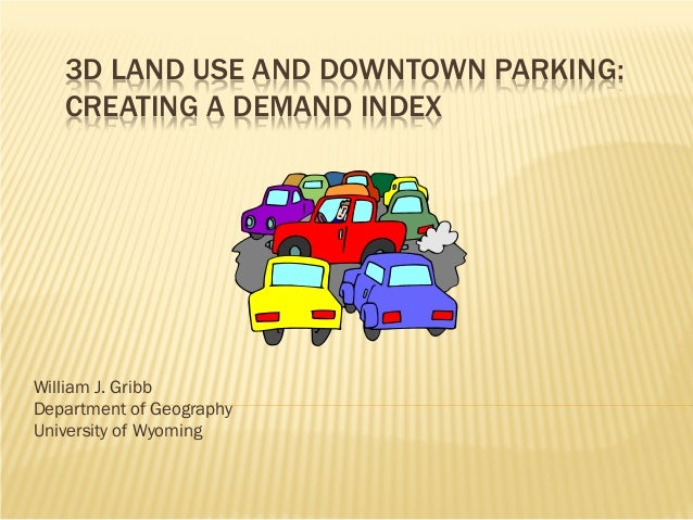 3D LAND USE AND DOWNTOWN PARKING: CREATING A DEMAND INDEX  William J. Gribb Department of Geography University of Wyoming