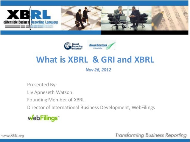 What is XBRL & GRI and XBRL                          Nov 26, 2012Presented By:Liv Apneseth WatsonFounding Member of XBRLDi...