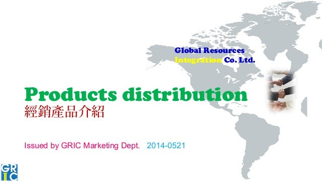 Global Resources Integration Co. Ltd. Products distribution 經銷產品介紹 Issued by GRIC Marketing Dept. 2014-0521