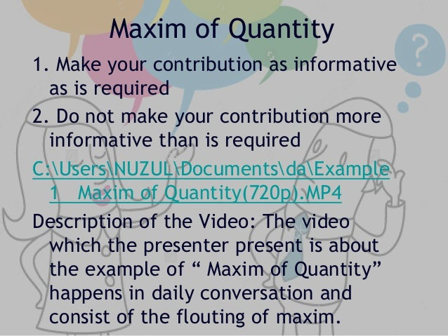 an analysis of rules and maxims Grice's maxims the maxim of quantity, where one tries to be as informative as one possibly can, and gives as much information as is needed, and no more the maxim of quality, where one tries to be truthful, and does not give information that is false or that is not supported by evidence.