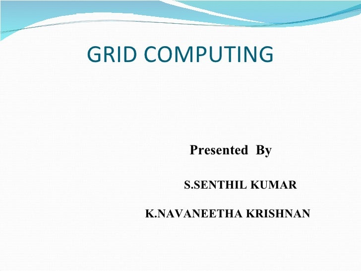 GRID COMPUTING   Presented  By  S.SENTHIL KUMAR  K.NAVANEETHA KRISHNAN